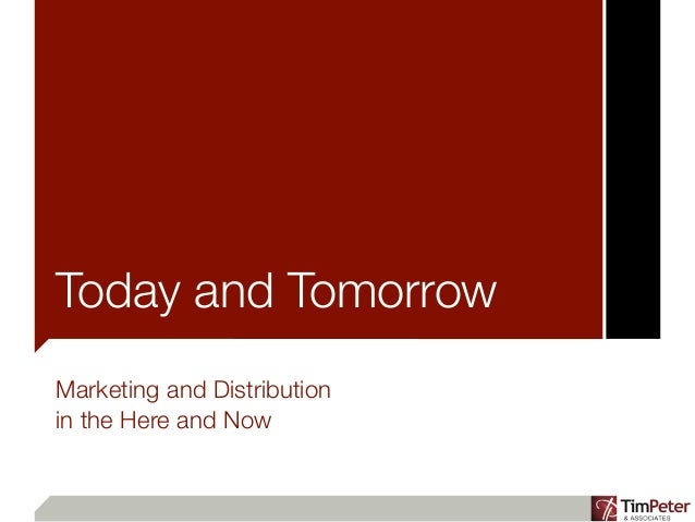 Today and TomorrowMarketing and Distributionin the Here and Now