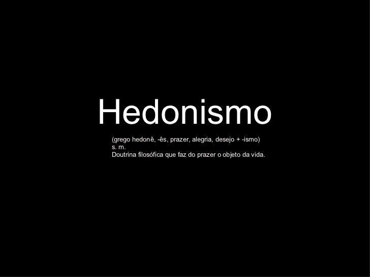 Hedonismo <ul><li>(grego hedonê, -ês, prazer, alegria, desejo + -ismo)  </li></ul><ul><li>s. m. </li></ul><ul><li>Doutrina...