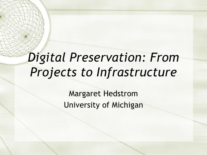 Digital Preservation: From Projects to Infrastructure Margaret Hedstrom University of Michigan
