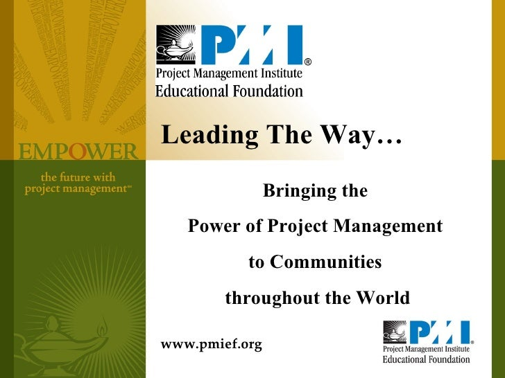 Leading The Way… Bringing the  Power of Project Management  to Communities  throughout the World www.pmief.org