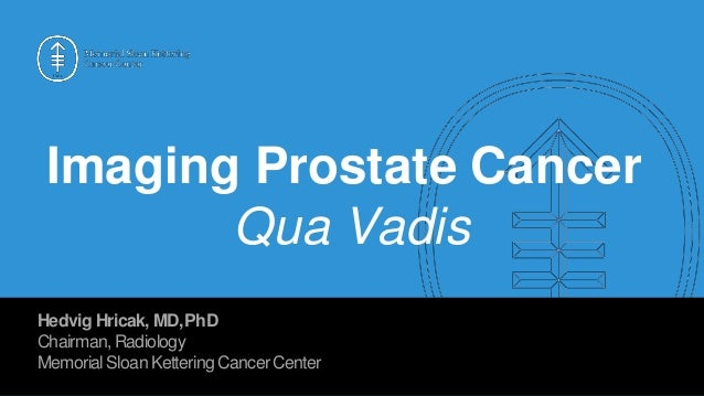 Imaging Prostate Cancer Qua Vadis Hedvig Hricak, MD,PhD Chairman,Radiology MemorialSloanKettering CancerCenter