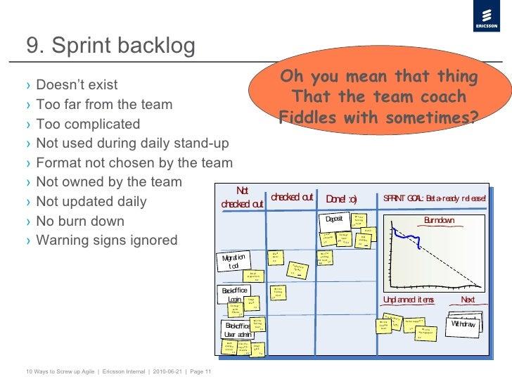 9. Sprint backlog <ul><li>Doesn't exist </li></ul><ul><li>Too far from the team </li></ul><ul><li>Too complicated </li></u...