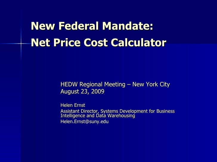 New Federal Mandate:  Net Price Cost Calculator HEDW Regional Meeting – New York City August 23, 2009 Helen Ernst Assistan...