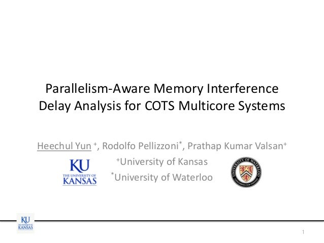 Parallelism-Aware Memory Interference Delay Analysis for COTS Multicore Systems Heechul Yun +, Rodolfo Pellizzoni*, Pratha...