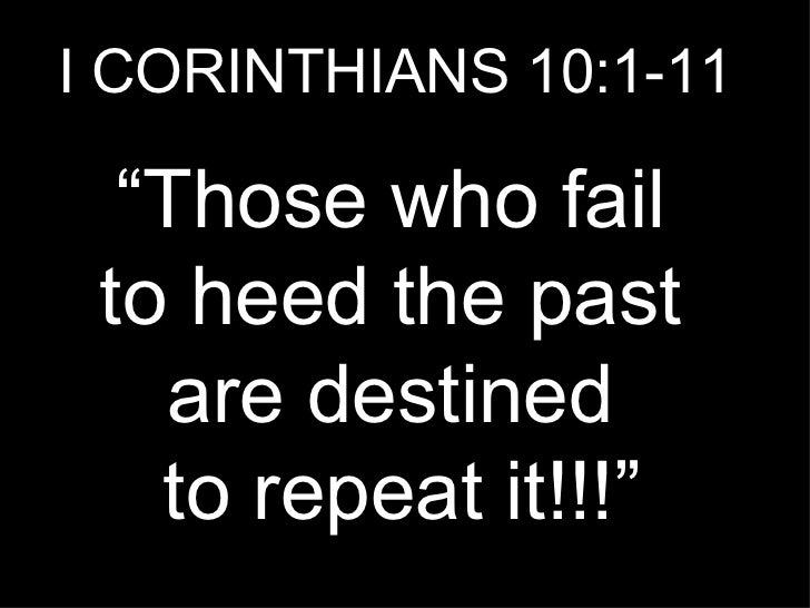 "I CORINTHIANS 10:1-11 "" Those who fail  to heed the past  are destined  to repeat it!!!"""