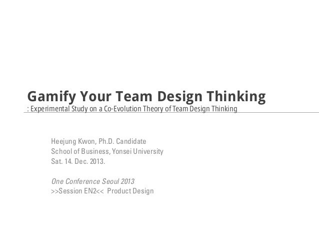 Gamify Your Team Design Thinking : Experimental Study on a Co-Evolution Theory of Team Design Thinking  Heejung Kwon, Ph.D...