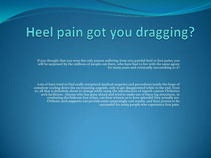 Heel pain got you dragging?<br />If you thought that you were the only person suffering from very painful heel or foot pai...