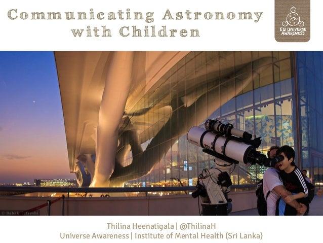 Communicating Astronomy with Children  Thilina Heenatigala | @ThilinaH Universe Awareness | Institute of Mental Health (Sr...