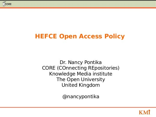 HEFCE Open Access Policy Dr. Nancy Pontika CORE (COnnecting REpositories) Knowledge Media institute The Open University Un...