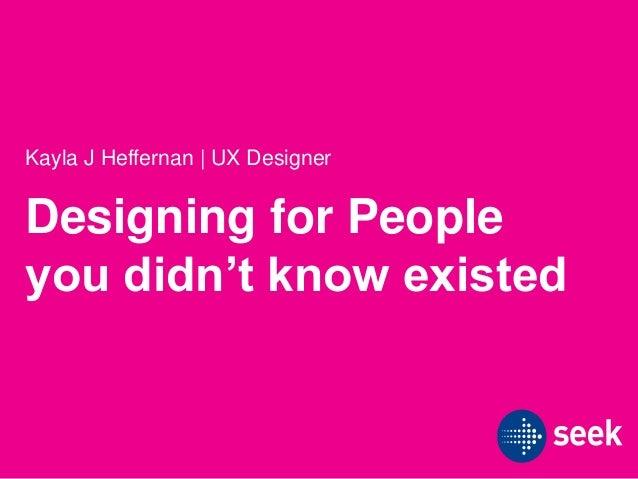 Designing for People you didn't know existed Kayla J Heffernan | UX Designer