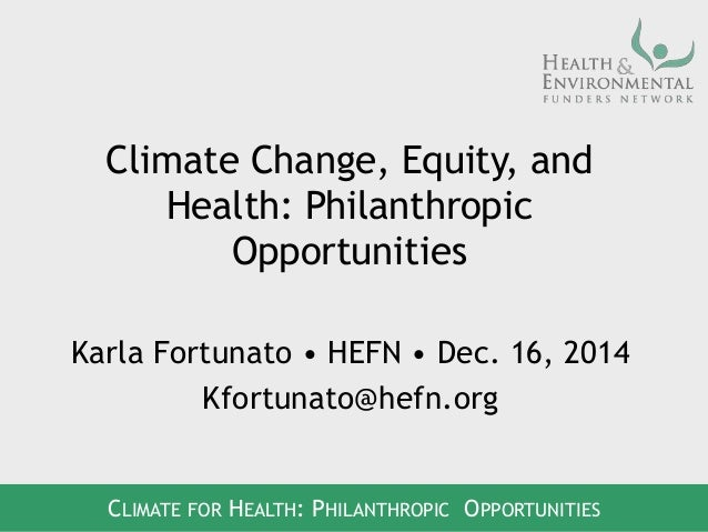 Climate Change, Equity, and Health: Philanthropic Opportunities Karla Fortunato • HEFN • Dec. 16, 2014 Kfortunato@hefn.org...
