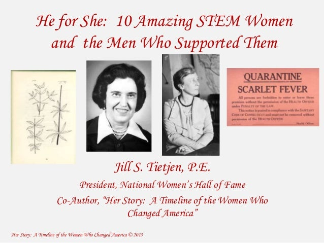 He for She: 10 Amazing STEM Women  and the Men Who Supported Them  Jill S. Tietjen, P.E.  President, National Women's Hall...