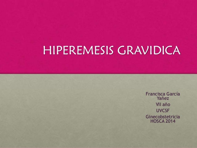 HIPEREMESIS GRAVIDICA Francisca García Yañez VII año UVCSF Ginecobstetricia HOSCA 2014
