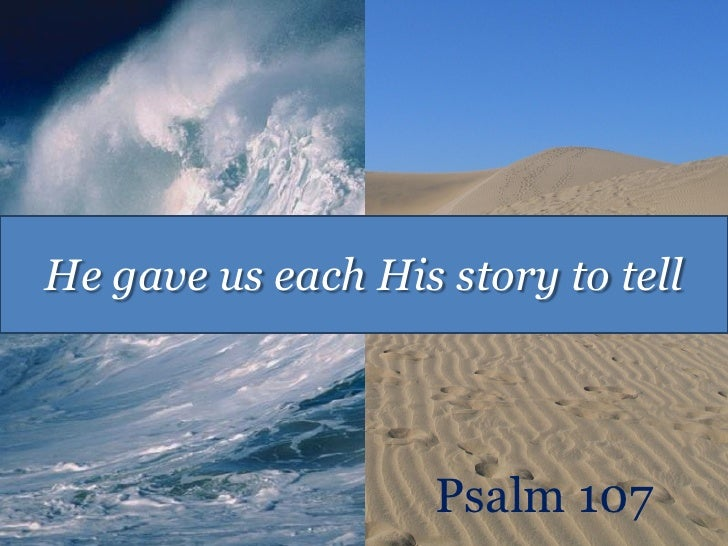 He gave us each His story to tell                    Psalm 107