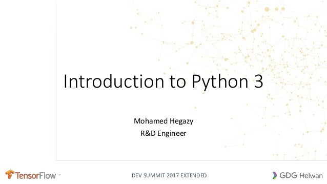 DEV SUMMIT 2017 EXTENDED Introduction to Python 3 Mohamed Hegazy R&D Engineer .PY