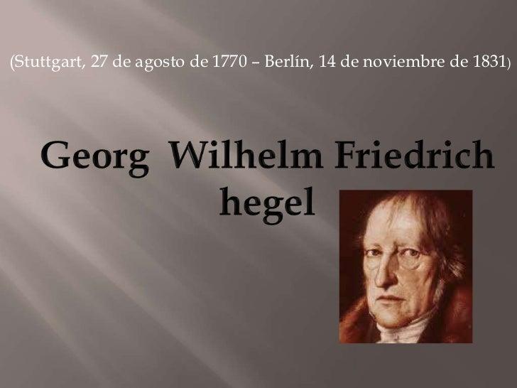 (Stuttgart, 27 de agosto de 1770 – Berlín, 14 de noviembre de 1831) <br />GeorgWilhelmFriedrich<br />hegel<br />