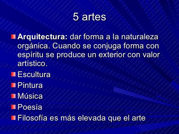 5 artes <ul><li>Arquitectura:  dar forma a la naturaleza orgánica. Cuando se conjuga forma con espíritu se produce un exte...