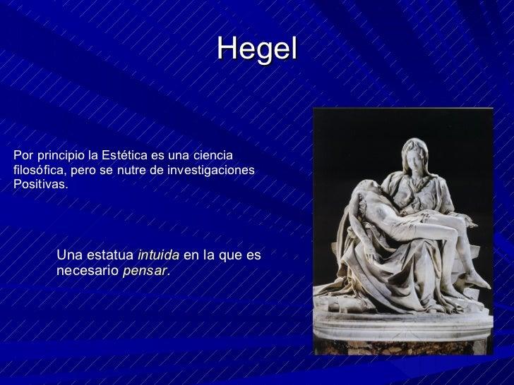 Hegel Por principio la Estética es una ciencia filosófica, pero se nutre de investigaciones Positivas. Una estatua  intuid...