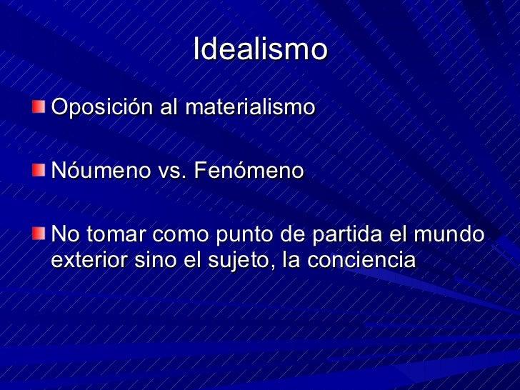 Idealismo <ul><li>Oposición al materialismo </li></ul><ul><li>Nóumeno vs. Fenómeno </li></ul><ul><li>No tomar como punto d...