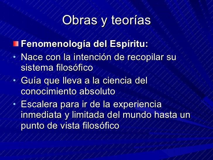 Obras y teorías <ul><li>Fenomenología del Espíritu: </li></ul><ul><li>Nace con la intención de recopilar su sistema filosó...