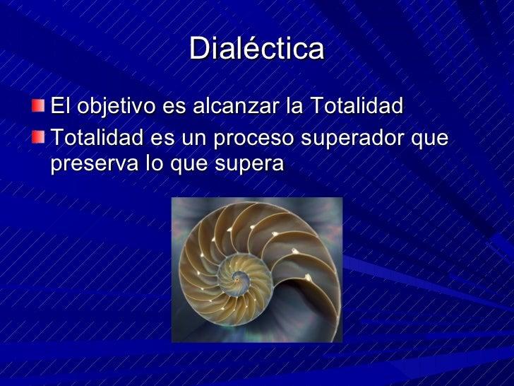 Dialéctica <ul><li>El objetivo es alcanzar la Totalidad </li></ul><ul><li>Totalidad es un proceso superador que preserva l...