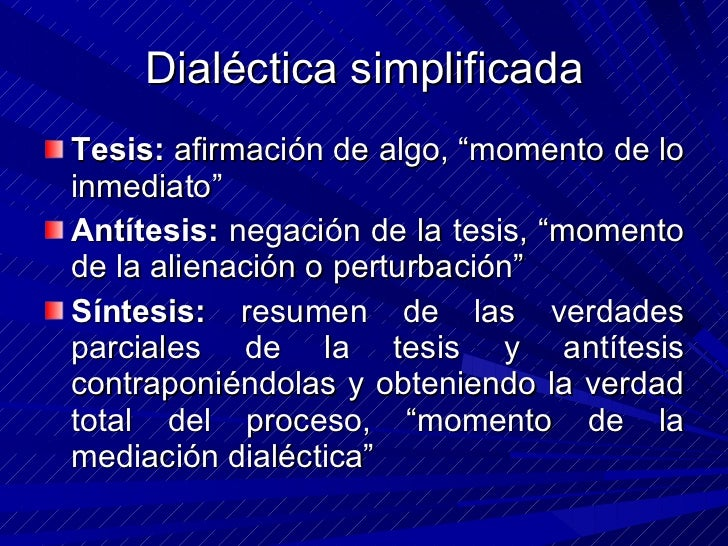 "Dialéctica simplificada <ul><li>Tesis:  afirmación de algo, ""momento de lo inmediato"" </li></ul><ul><li>Antítesis:  negaci..."
