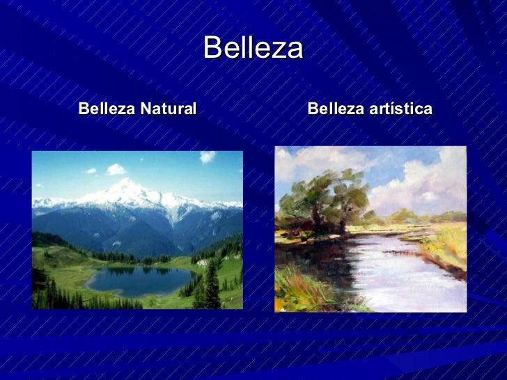 Belleza <ul><li>Belleza Natural </li></ul><ul><li>Belleza artística </li></ul>