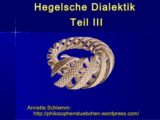 Hegelsche Dialektik                Teil IIIAnnette Schlemm:  http://philosophenstuebchen.wordpress.com/