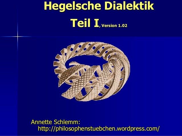 Hegelsche Dialektik             Teil I    , Version 1.02Annette Schlemm:  http://philosophenstuebchen.wordpress.com/