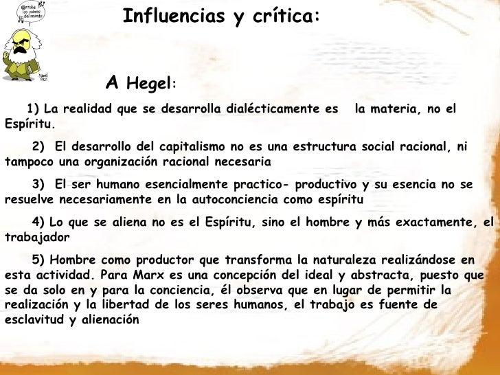 Influencias y crítica:                   A Hegel:    1) La realidad que se desarrolla dialécticamente es    la materia, no...