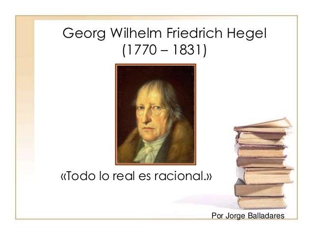 Georg Wilhelm Friedrich Hegel  (1770 – 1831)  «Todo lo real es racional.»  Por Jorge Balladares