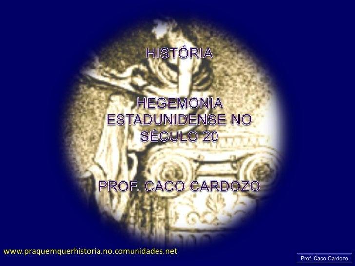 HISTÓRIA<br />HEGEMONIA ESTADUNIDENSE NO SÉCULO 20<br />PROF. CACO CARDOZO<br />www.praquemquerhistoria.no.comunidades.net...