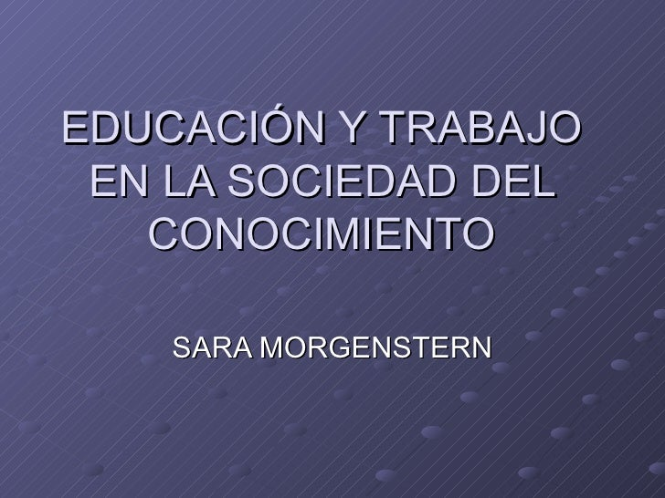 EDUCACIÓN Y TRABAJO EN LA SOCIEDAD DEL CONOCIMIENTO SARA MORGENSTERN