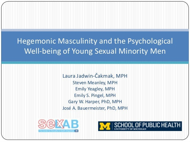 Hegemonic Masculinity and the Psychological Well-being of Young Sexual Minority Men Laura Jadwin-Čakmak, MPH Steven Meanle...