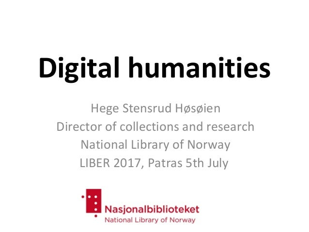 Digital humanities Hege Stensrud Høsøien Director of collections and research National Library of Norway LIBER 2017, Patra...