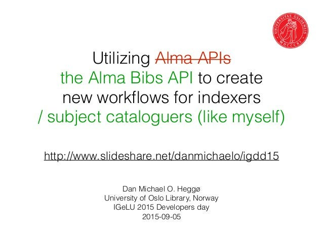Utilizing Alma APIs the Alma Bibs API to create new workflows for indexers / subject cataloguers (like myself) Dan Michael ...