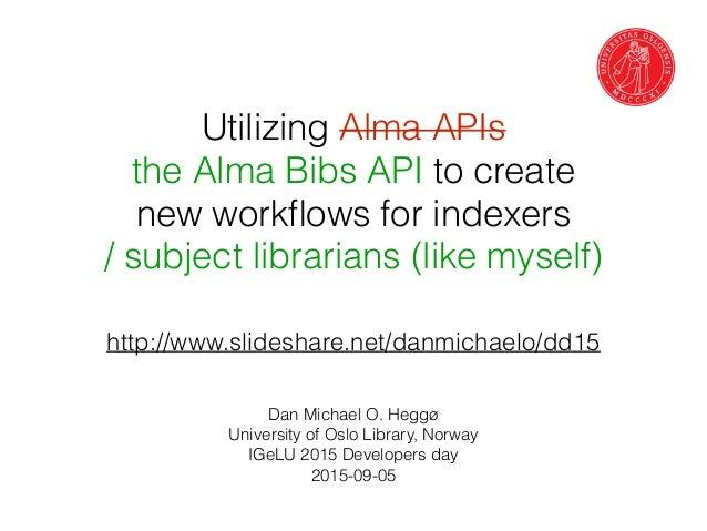 Utilizing Alma APIs the Alma Bibs API to create new workflows for indexers / subject librarians (like myself) Dan Michael O...