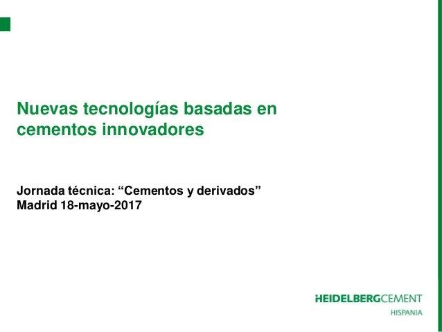 """Nuevas tecnologías basadas en cementos innovadores Jornada técnica: """"Cementos y derivados"""" Madrid 18-mayo-2017"""