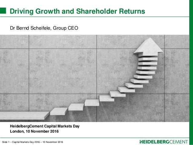 Slide 1 – Capital Markets Day 2016 – 10 November 2016 Driving Growth and Shareholder Returns Dr Bernd Scheifele, Group CEO...