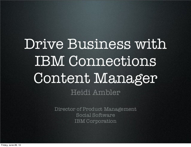 Drive Business with IBM Connections Content Manager Heidi Ambler Director of Product Management Social Software IBM Corpor...
