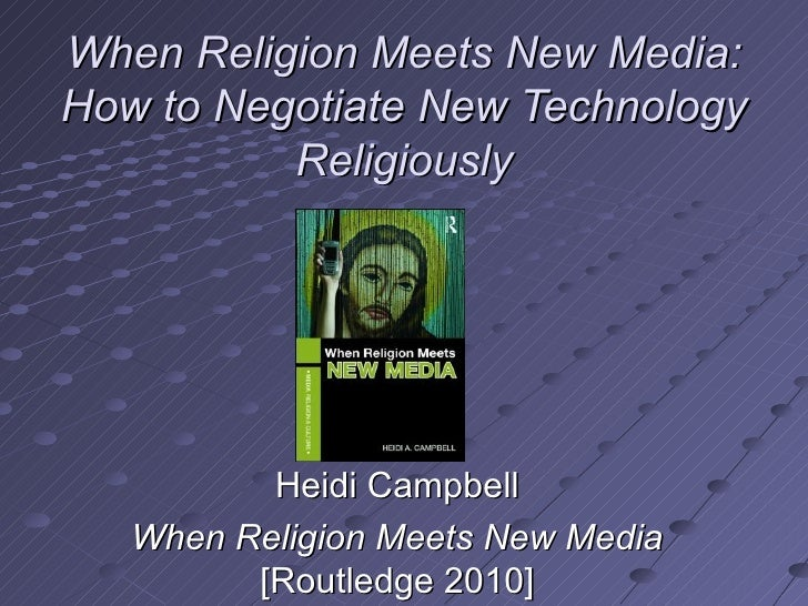 When Religion Meets New Media:   How to Negotiate New Technology Religiously Heidi Campbell When Religion Meets New Media ...