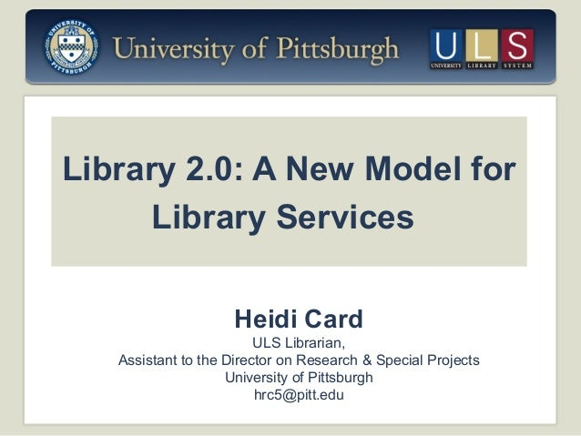 Library 2.0: A New Model for Library Services Heidi Card ULS Librarian, Assistant to the Director on Research & Special Pr...