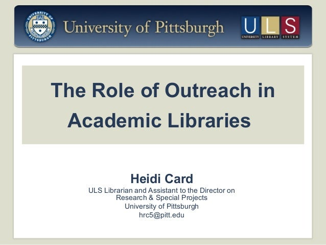 The Role of Outreach in Academic Libraries Heidi Card ULS Librarian and Assistant to the Director on Research & Special Pr...