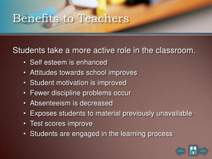 Benefits to Teachers  Students take a more active role in the classroom.   •   Self esteem is enhanced   •   Attitudes tow...