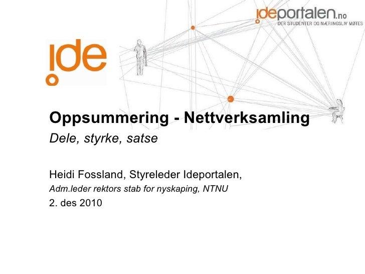 Oppsummering - Nettverksamling  Dele, styrke, satse Heidi Fossland, Styreleder Ideportalen,  Adm.leder rektors stab for ny...