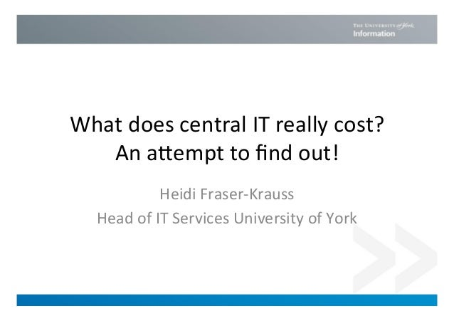 What does central IT really cost? An a3empt to find out! Heidi Fraser-‐Krauss Head of IT S...