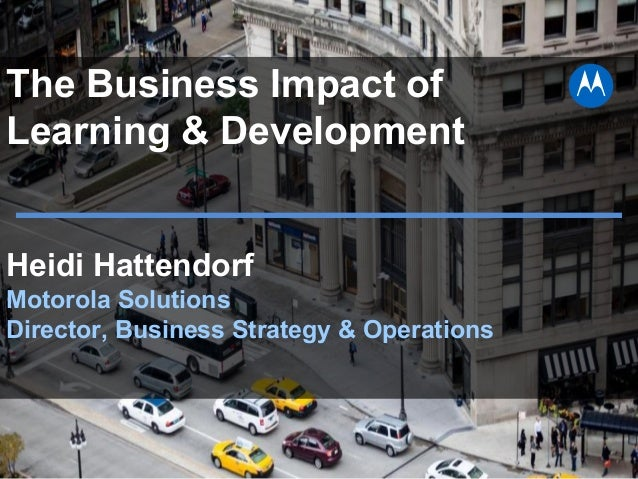 The Business Impact of Learning & Development Heidi Hattendorf Motorola Solutions Director, Business Strategy & Operations