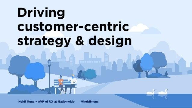 Driving customer-centric strategy & design Heidi Munc – AVP of UX at Nationwide @heidimunc