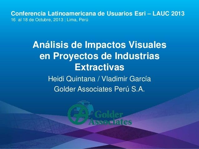 Conferencia Latinoamericana de Usuarios Esri – LAUC 2013 16 al 18 de Octubre, 2013 | Lima, Perú  Análisis de Impactos Visu...