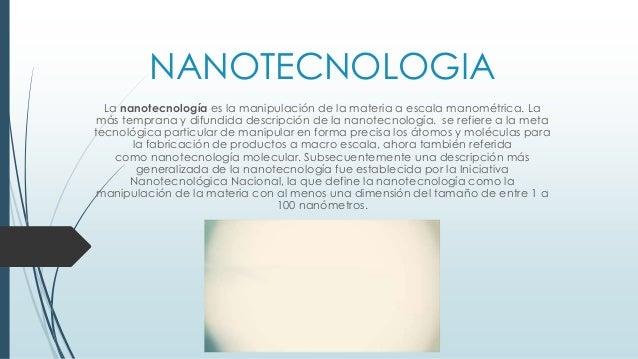 NANOTECNOLOGIA La nanotecnología es la manipulación de la materia a escala manométrica. La más temprana y difundida descri...